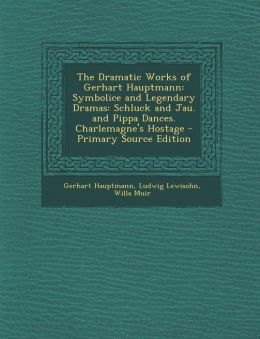 The Dramatic Works of Gerhart Hauptmann: Symbolice and Legendary Dramas: Schluck and Jau. and Pippa Dances. Charlemagne's Hostage - Primary Source EDI