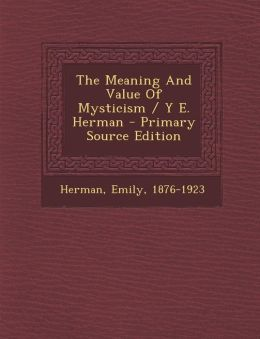 The Meaning and Value of Mysticism / Y E. Herman - Primary Source Edition