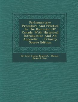 Parliamentary Procedure and Practice in the Dominion of Canada: With Historical Introduction and an Appendix... - Primary Source Edition