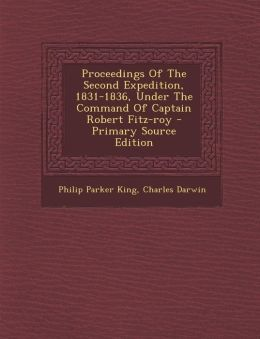 Proceedings of the Second Expedition, 1831-1836, Under the Command of Captain Robert Fitz-Roy - Primary Source Edition