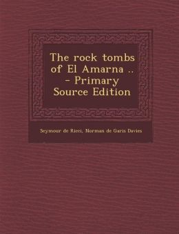 The Rock Tombs of El Amarna .. - Primary Source Edition
