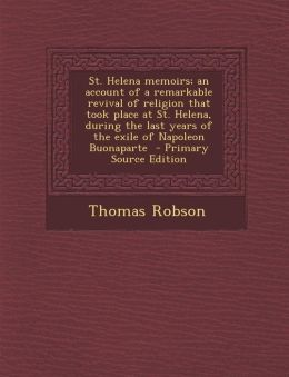 St. Helena Memoirs; An Account of a Remarkable Revival of Religion That Took Place at St. Helena, During the Last Years of the Exile of Napoleon Buona
