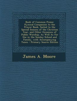 Book of Common Praise: Hymnal Companion to the Prayer Book, Suited to the Special Seasons of the Christian Year, and Other Occasions of Publi