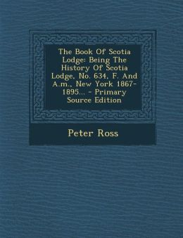 The Book of Scotia Lodge: Being the History of Scotia Lodge, No. 634, F. and A.M., New York 1867-1895... - Primary Source Edition