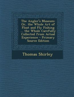 The Angler's Museum: Or, the Whole Art of Float and Fly Fishing ... the Whole Carefully Collected from Actual Experience - Primary Source E