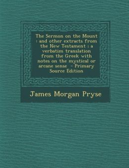 The Sermon on the Mount: and other extracts from the New Testament ; a verbatim translation from the Greek with notes on the mystical or arcane sense