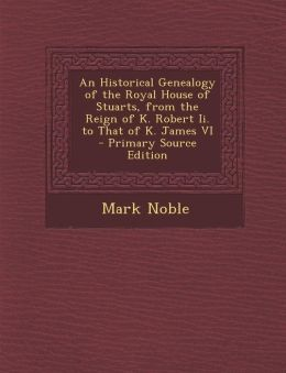 An Historical Genealogy of the Royal House of Stuarts, from the Reign of K. Robert II. to That of K. James VI - Primary Source Edition