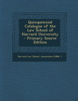 Quinquennial Catalogue of the Law School of Harvard University - Primary Source Edition