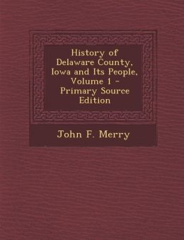 History of Delaware County, Iowa and Its People, Volume 1 - Primary Source Edition