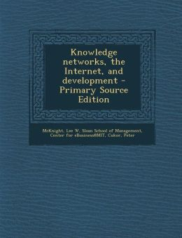 Knowledge Networks, the Internet, and Development - Primary Source Edition