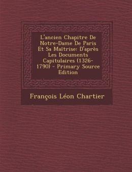 L'ancien Chapitre De Notre-Dame De Paris Et Sa Ma trise: D'apr s Les Documents Capitulaires (1326-1790)
