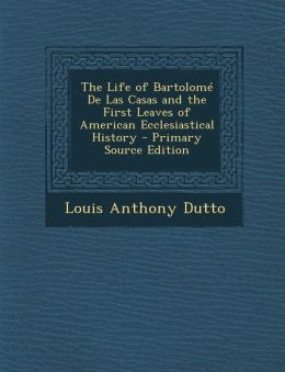 The Life of Bartolome de Las Casas and the First Leaves of American Ecclesiastical History - Primary Source Edition