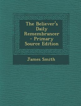 The Believer's Daily Remembrancer - Primary Source Edition