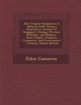 Our Tropical Possessions in Malayan India: Being a Descriptive Account of Singapore, Penang, Province Wellesley, and Malacca: Their Peoples, Products,