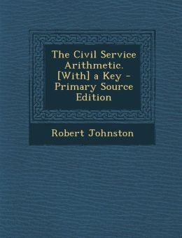 The Civil Service Arithmetic. [With] a Key - Primary Source Edition