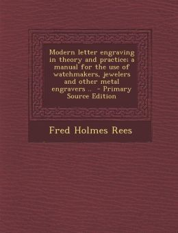 Modern Letter Engraving in Theory and Practice; A Manual for the Use of Watchmakers, Jewelers and Other Metal Engravers .. - Primary Source Edition