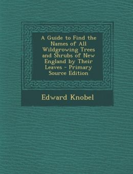 A Guide to Find the Names of All Wildgrowing Trees and Shrubs of New England by Their Leaves - Primary Source Edition
