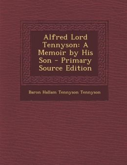 Alfred Lord Tennyson: A Memoir by His Son - Primary Source Edition