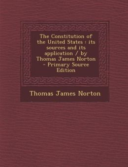 The Constitution of the United States: Its Sources and Its Application / By Thomas James Norton - Primary Source Edition