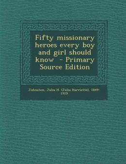 Fifty Missionary Heroes Every Boy and Girl Should Know - Primary Source Edition