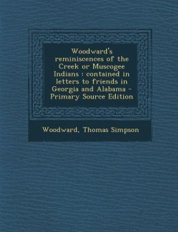 Woodward's Reminiscences of the Creek or Muscogee Indians: Contained in Letters to Friends in Georgia and Alabama - Primary Source Edition