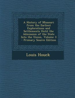 A History of Missouri from the Earliest Explorations and Settlements Until the Admission of the State Into the Union, Volume 3 - Primary Source Edit