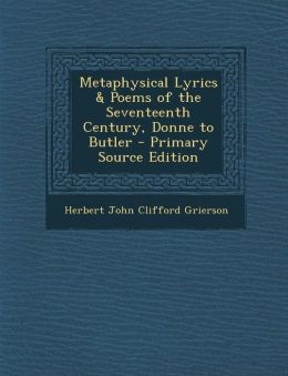 Metaphysical Lyrics & Poems of the Seventeenth Century, Donne to Butler - Primary Source Edition