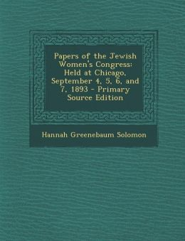 Papers of the Jewish Women's Congress: Held at Chicago, September 4, 5, 6, and 7, 1893 - Primary Source Edition
