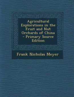 Agricultural Explorations in the Fruit and Nut Orchards of China - Primary Source Edition