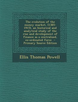 The evolution of the money market, (1385-1915), an historical and analytical study of the rise and development of finance as a centralised, co-ordinated force