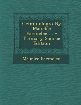 Criminology: By Maurice Parmelee ... - Primary Source Edition