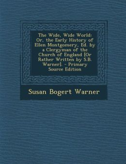 The Wide, Wide World: Or, the Early History of Ellen Montgomery, Ed. by a Clergyman of the Church of England [Or Rather Written by S.B. Warn
