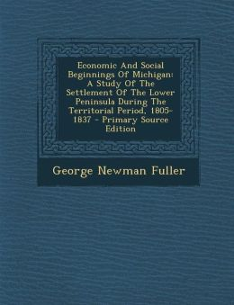 Economic and Social Beginnings of Michigan: A Study of the Settlement of the Lower Peninsula During the Territorial Period, 1805-1837 - Primary Source