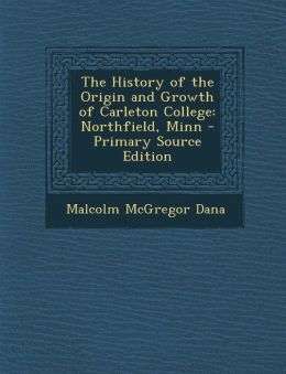 The History of the Origin and Growth of Carleton College: Northfield, Minn - Primary Source Edition
