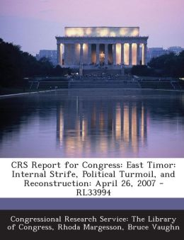Crs Report for Congress: East Timor: Internal Strife, Political Turmoil, and Reconstruction: April 26, 2007 - Rl33994