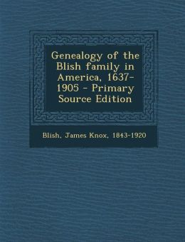Genealogy of the Blish family in America, 1637-1905 - Primary Source Edition