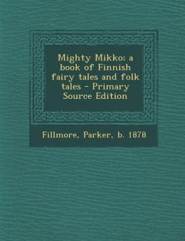 Mighty Mikko; a book of Finnish fairy tales and folk tales - Primary Source Edition
