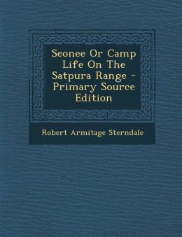 Seonee Or Camp Life On The Satpura Range - Primary Source Edition