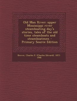 Old Man River; upper Mississippi river steamboating day's stories, tales of the old time steamboats and steamboatmen - Primary Source Edition