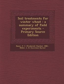Soil treatments for winter wheat: a summary of field experiments - Primary Source Edition