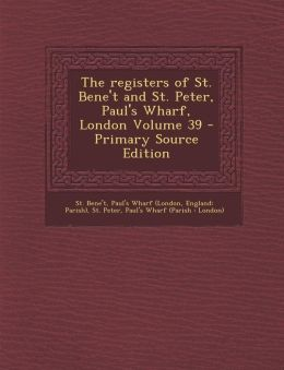 The registers of St. Bene't and St. Peter, Paul's Wharf, London Volume 39 - Primary Source Edition