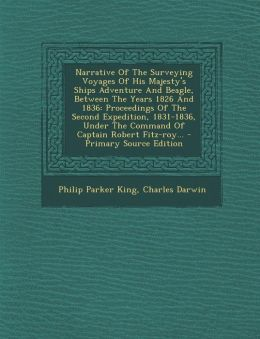 Narrative Of The Surveying Voyages Of His Majesty's Ships Adventure And Beagle, Between The Years 1826 And 1836: Proceedings Of The Second Expedition, 1831-1836, Under The Command Of Captain Robert Fitz-roy... - Primary Source Edition