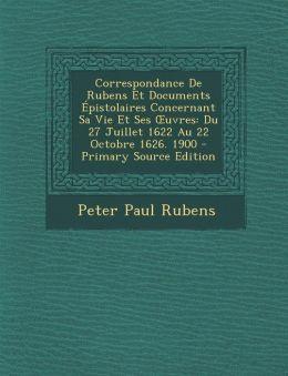 Correspondance De Rubens Et Documents pistolaires Concernant Sa Vie Et Ses uvres: Du 27 Juillet 1622 Au 22 Octobre 1626. 1900 - Primary Source Edition