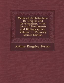 Medieval Architecture: Its Origins and Development, with Lists of Monuments and Bibliographies, Volume 1 - Primary Source Edition