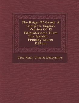 The Reign Of Greed: A Complete English Version Of El Filibusterismo From The Spanish... - Primary Source Edition
