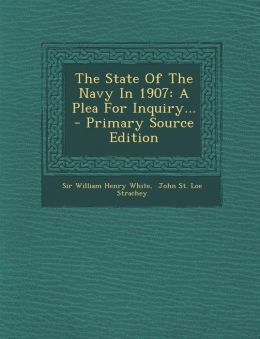 The State of the Navy in 1907: A Plea for Inquiry... - Primary Source Edition
