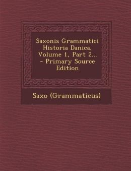 Saxonis Grammatici Historia Danica, Volume 1, Part 2... - Primary Source Edition