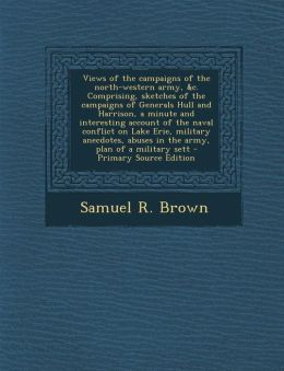 Views of the campaigns of the north-western army, &c. Comprising, sketches of the campaigns of Generals Hull and Harrison, a minute and interesting account of the naval conflict on Lake Erie, military anecdotes, abuses in the army, plan of a military sett