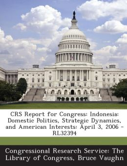 CRS Report for Congress: Indonesia: Domestic Politics, Strategic Dynamics, and American Interests: April 3, 2006 - RL32394