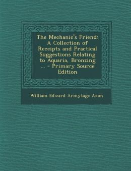 The Mechanic's Friend: A Collection of Receipts and Practical Suggestions Relating to Aquaria, Bronzing ... - Primary Source Edition